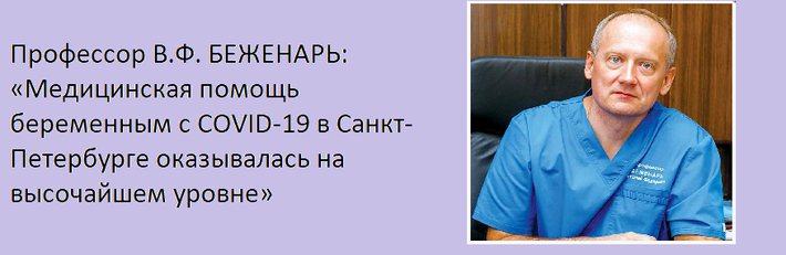 ИНТЕРВЬЮ Профессор В.Ф. БЕЖЕНАРЬ: «Медицинская помощь беременным с COVID-19 в Санкт-Петербурге оказывалась на высочайшем уровне»